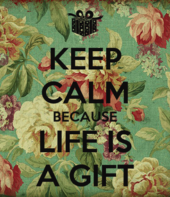 Poster: KEEP CALM BECAUSE LIFE IS A GIFT