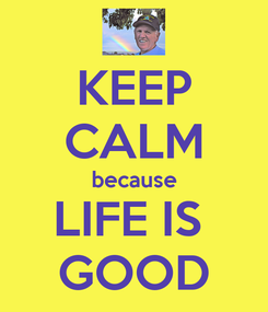 Poster: KEEP CALM because LIFE IS  GOOD