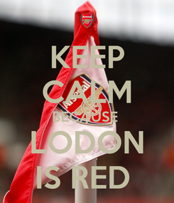 Poster: KEEP CALM BECAUSE  LODON IS RED