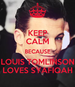 Poster: KEEP CALM BECAUSE LOUIS TOMLINSON LOVES SYAFIQAH