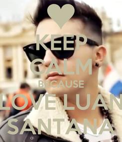 Poster: KEEP CALM BECAUSE LOVE LUAN SANTANA