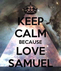 Poster: KEEP CALM BECAUSE LOVE SAMUEL