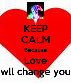 Poster: KEEP CALM Because Love wll change you