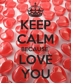 Poster: KEEP CALM BECAUSE  LOVE YOU