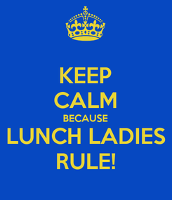 Poster: KEEP CALM BECAUSE LUNCH LADIES RULE!