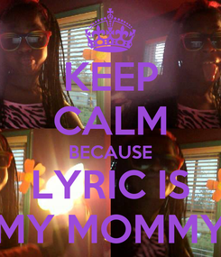 Poster: KEEP CALM BECAUSE LYRIC IS MY MOMMY