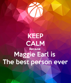 Poster: KEEP CALM Because  Maggie Earl is  The best person ever