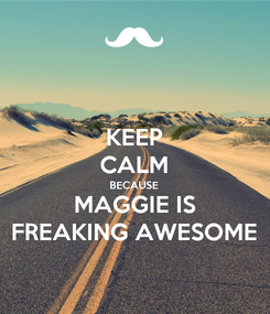 Poster: KEEP CALM BECAUSE MAGGIE IS FREAKING AWESOME