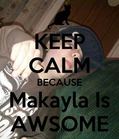 Poster: KEEP CALM BECAUSE Makayla Is AWSOME