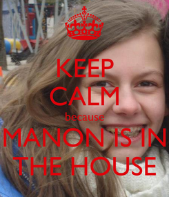 Poster: KEEP CALM because MANON IS IN THE HOUSE