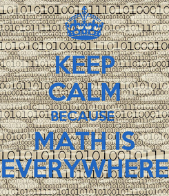 Poster: KEEP CALM BECAUSE  MATH IS EVERYWHERE