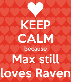 Poster: KEEP CALM because Max still loves Raven