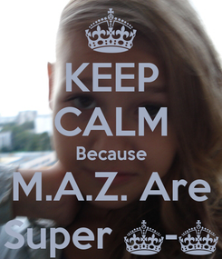 Poster: KEEP CALM Because M.A.Z. Are Super ^-^