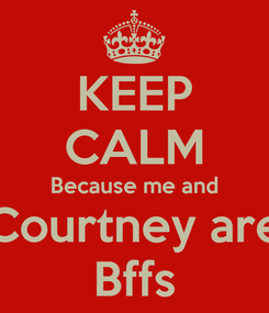 Poster: KEEP CALM Because me and Courtney are Bffs