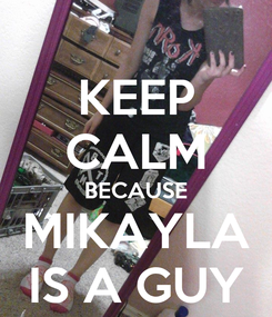 Poster: KEEP CALM BECAUSE MIKAYLA IS A GUY
