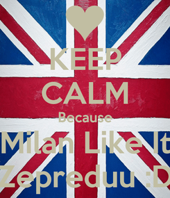 Poster: KEEP CALM Because Milan Like It Zepreduu :D