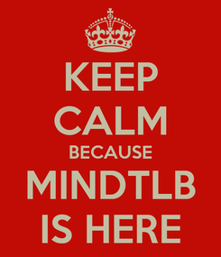 Poster: KEEP CALM BECAUSE MINDTLB IS HERE