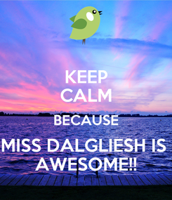 Poster: KEEP CALM BECAUSE MISS DALGLIESH IS  AWESOME!!
