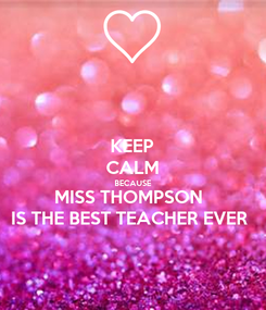 Poster: KEEP CALM BECAUSE MISS THOMPSON  IS THE BEST TEACHER EVER