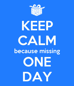 Poster: KEEP CALM because missing ONE DAY