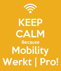 Poster: KEEP CALM Because Mobility Werkt | Pro!