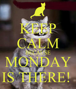 Poster: KEEP CALM BECAUSE MONDAY IS THERE!