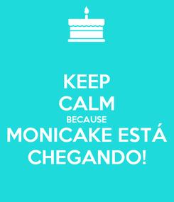 Poster: KEEP CALM BECAUSE MONICAKE ESTÁ CHEGANDO!