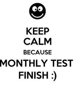 Poster: KEEP CALM BECAUSE MONTHLY TEST  FINISH :)