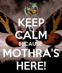 Poster: KEEP CALM BECAUSE  MOTHRA'S HERE!