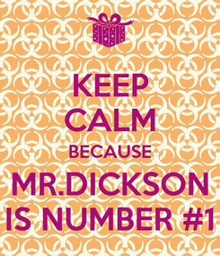 Poster: KEEP CALM BECAUSE  MR.DICKSON  IS NUMBER #1