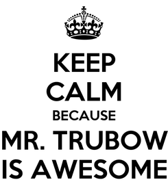 Poster: KEEP CALM BECAUSE MR. TRUBOW IS AWESOME