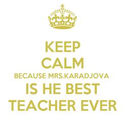 Poster: KEEP CALM BECAUSE MRS.KARADJOVA  IS HE BEST TEACHER EVER