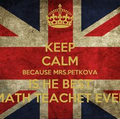 Poster: KEEP CALM BECAUSE MRS.PETKOVA IS HE BEST MATH TEACHET EVER