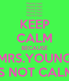 Poster: KEEP CALM BECAUSE MRS.YOUNG IS NOT CALM