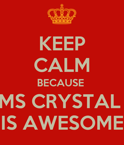 Poster: KEEP CALM BECAUSE  MS CRYSTAL  IS AWESOME