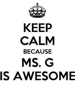 Poster: KEEP CALM BECAUSE MS. G IS AWESOME