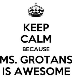 Poster: KEEP CALM BECAUSE MS. GROTANS IS AWESOME