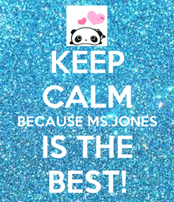 Poster: KEEP CALM BECAUSE MS.JONES IS THE BEST!