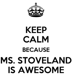 Poster: KEEP CALM BECAUSE MS. STOVELAND IS AWESOME