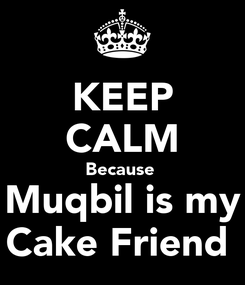 Poster: KEEP CALM Because  Muqbil is my Cake Friend