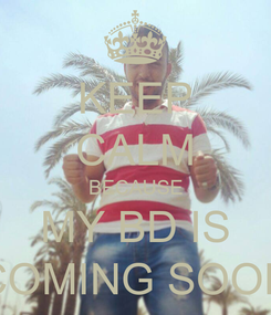 Poster: KEEP CALM BECAUSE MY BD IS COMING SOON