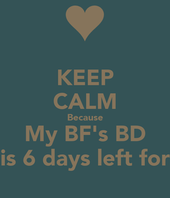 Poster: KEEP CALM Because My BF's BD is 6 days left for