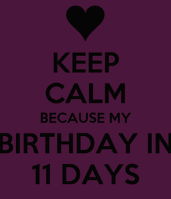 Poster: KEEP CALM BECAUSE MY BIRTHDAY IN 11 DAYS