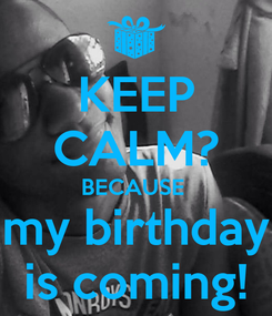 Poster: KEEP CALM? BECAUSE  my birthday is coming!