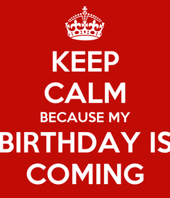 Poster: KEEP CALM BECAUSE MY BIRTHDAY IS COMING