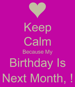 Poster: Keep Calm Because My Birthday Is Next Month, !