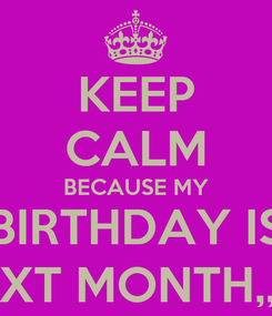 Poster: KEEP CALM BECAUSE MY BIRTHDAY IS NEXT MONTH,, ! *