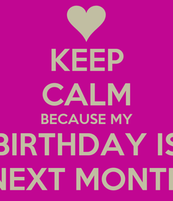Poster: KEEP CALM BECAUSE MY BIRTHDAY IS NEXT MONTH