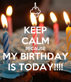 Poster: KEEP CALM BECAUSE MY BIRTHDAY IS TODAY!!!!