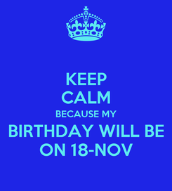 Poster: KEEP CALM BECAUSE MY BIRTHDAY WILL BE ON 18-NOV